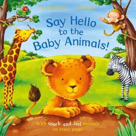 _'SAY HELLO TO THE BABY ANIMALS' A TOUCH & FEEL BOOK BY IAN WHYBROW, ILLUSTRATIONS BY ED EAVES. HARDCOVER. 24 PAGES. AGES 3 & UNDER